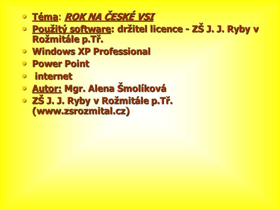 • Téma: ROK NA ČESKÉ VSI • Použitý software: držitel licence - ZŠ J. J. Ryby v Rožmitále p.Tř. • Windows XP Professional • Power Point • internet • Au