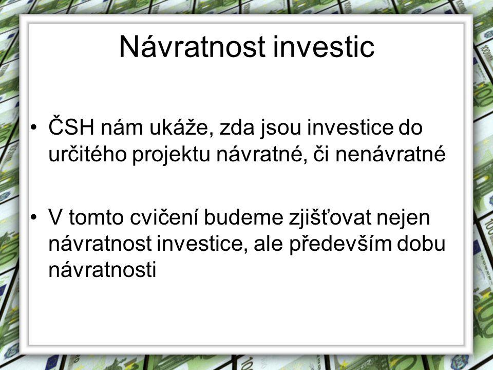 Návratnost investic •ČSH nám ukáže, zda jsou investice do určitého projektu návratné, či nenávratné •V tomto cvičení budeme zjišťovat nejen návratnost