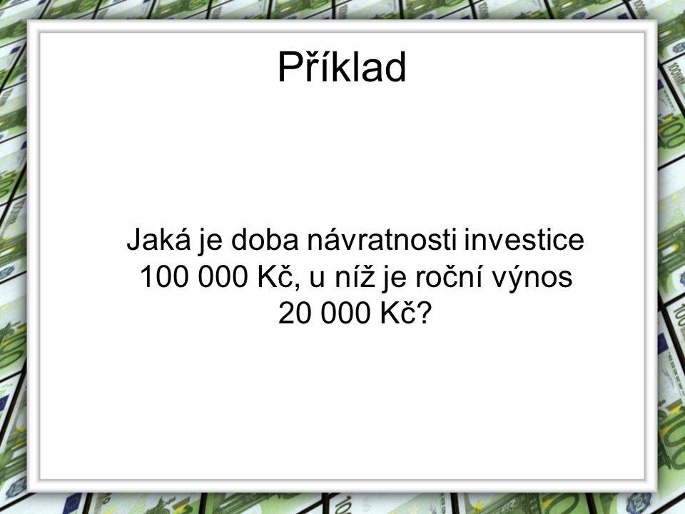 Příklad Jaká je doba návratnosti investice 100 000 Kč, u níž je roční výnos 20 000 Kč?