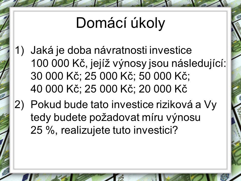 Domácí úkoly 1)Jaká je doba návratnosti investice 100 000 Kč, jejíž výnosy jsou následující: 30 000 Kč; 25 000 Kč; 50 000 Kč; 40 000 Kč; 25 000 Kč; 20