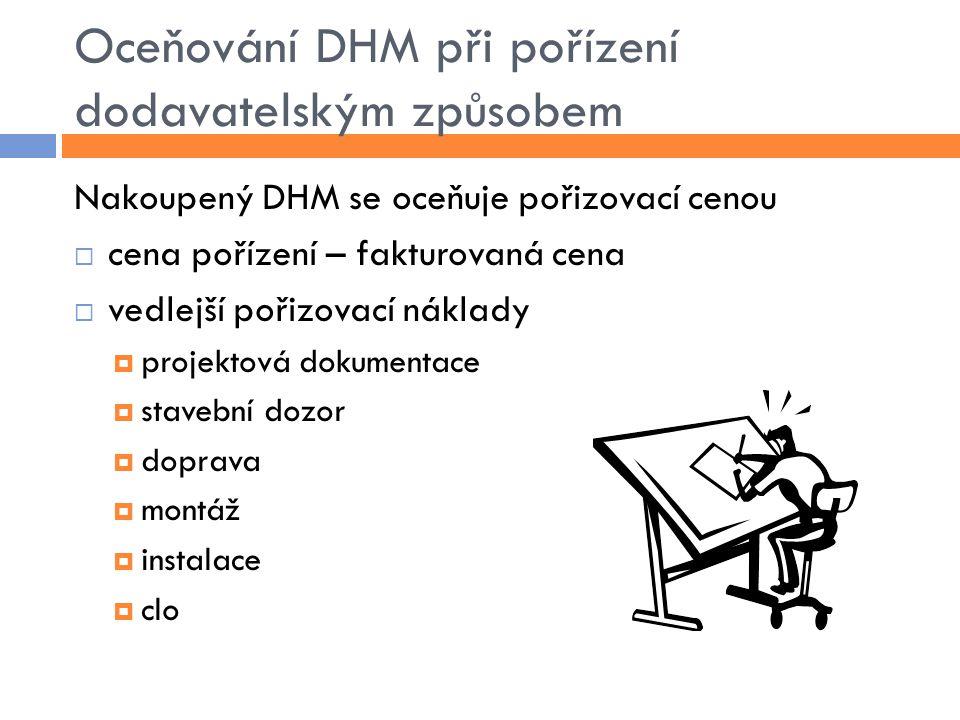 Oceňování DHM při pořízení dodavatelským způsobem Nakoupený DHM se oceňuje pořizovací cenou  cena pořízení – fakturovaná cena  vedlejší pořizovací n