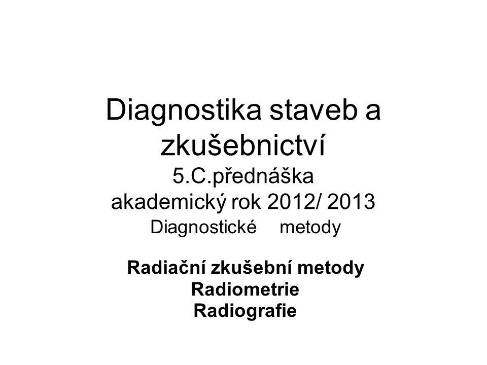 Diagnostika staveb a zkušebnictví 5.C.přednáška akademický rok 2012/ 2013 Diagnostické metody Radiační zkušební metody Radiometrie Radiografie