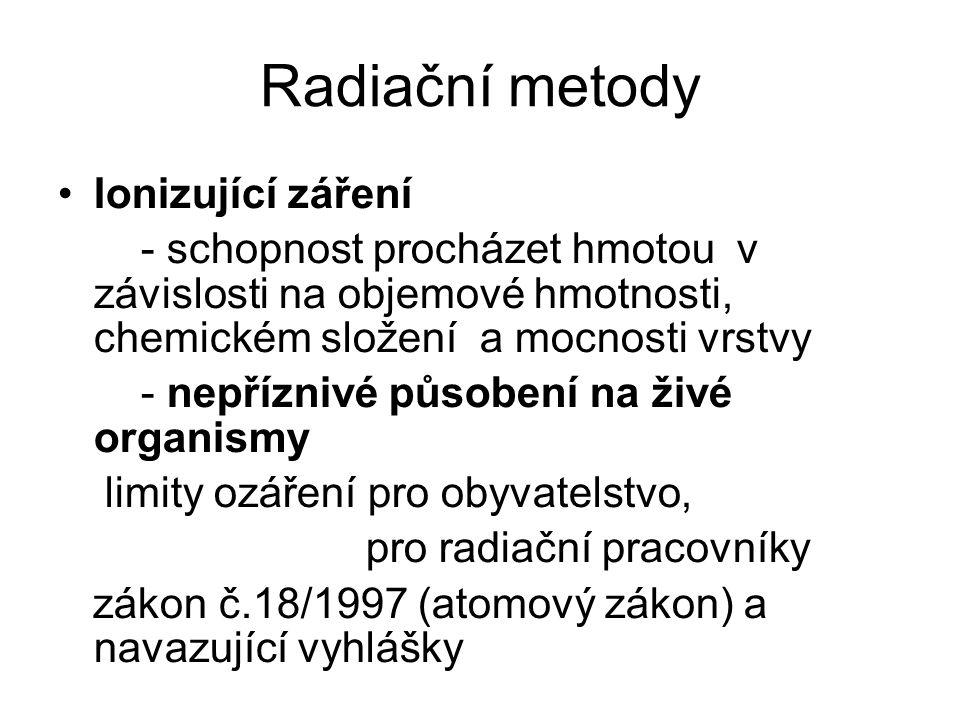 Radiační metody •Ionizující záření - schopnost procházet hmotou v závislosti na objemové hmotnosti, chemickém složení a mocnosti vrstvy - nepříznivé působení na živé organismy limity ozáření pro obyvatelstvo, pro radiační pracovníky zákon č.18/1997 (atomový zákon) a navazující vyhlášky