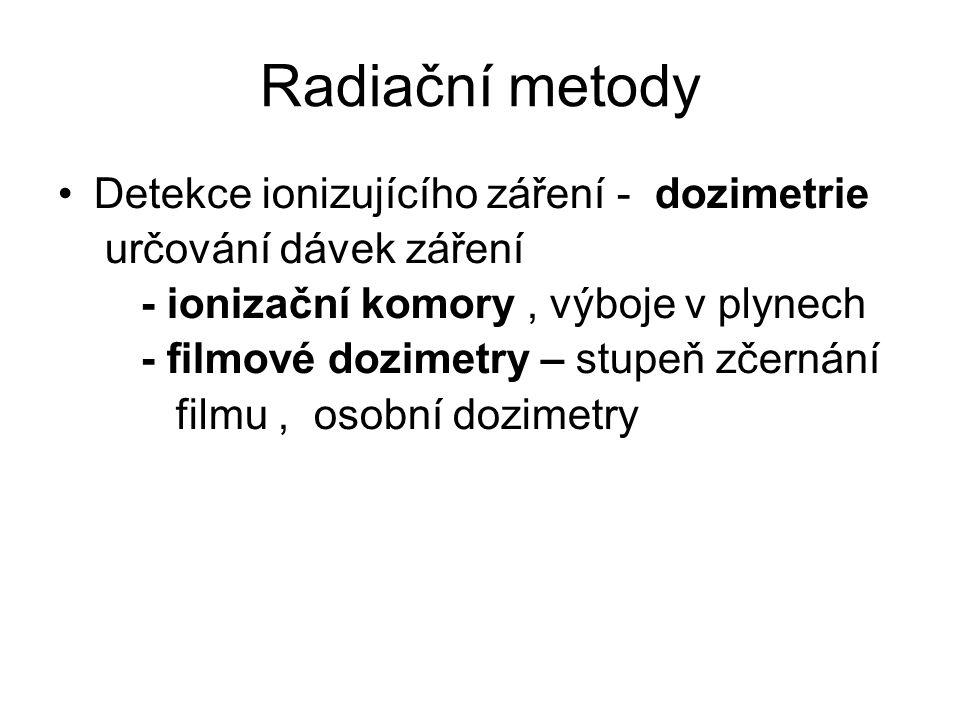 Radiační metody •Detekce ionizujícího záření - dozimetrie určování dávek záření - ionizační komory, výboje v plynech - filmové dozimetry – stupeň zčernání filmu, osobní dozimetry