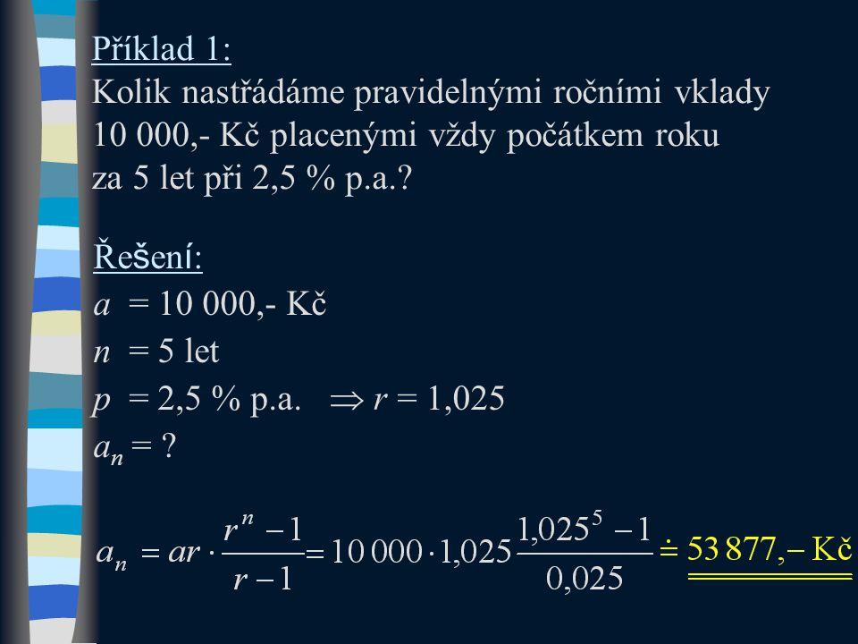Příklad 1: Kolik nastřádáme pravidelnými ročními vklady 10 000,- Kč placenými vždy počátkem roku za 5 let při 2,5 % p.a.? Ře š en í : a = 10 000,- Kč