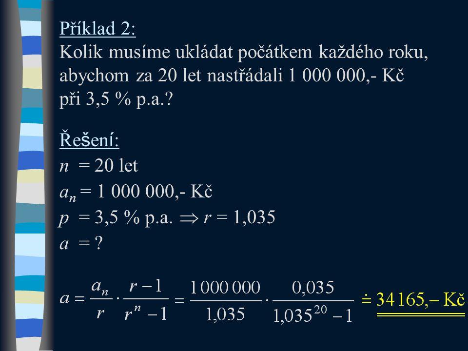 Příklad 2: Kolik musíme ukládat počátkem každého roku, abychom za 20 let nastřádali 1 000 000,- Kč při 3,5 % p.a.? Ře š en í : n = 20 let a n = 1 000