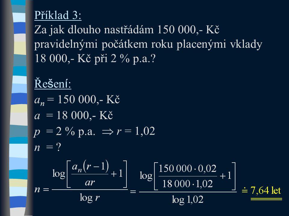 Příklad 3: Za jak dlouho nastřádám 150 000,- Kč pravidelnými počátkem roku placenými vklady 18 000,- Kč při 2 % p.a.? Ře š en í : a n = 150 000,- Kč a