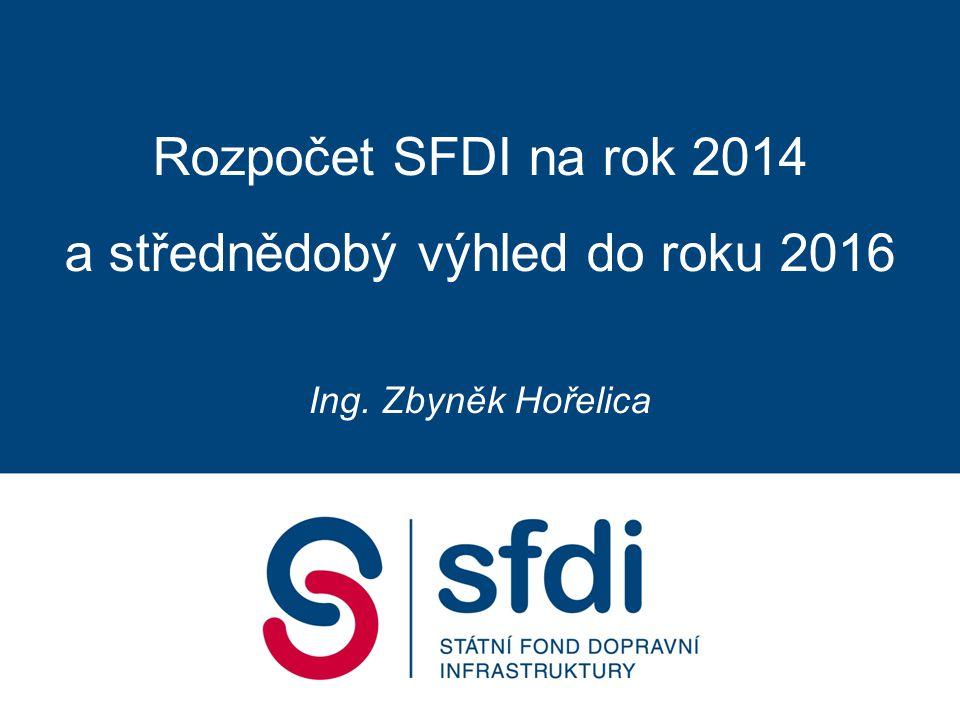 Rozpočet SFDI na rok 2014 a střednědobý výhled do roku 2016 Ing. Zbyněk Hořelica