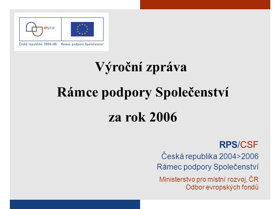 RPS/CSF Česká republika 2004>2006 Rámec podpory Společenství Ministerstvo pro místní rozvoj, ČR Odbor evropských fondů Výroční zpráva Rámce podpory Společenství za rok 2006