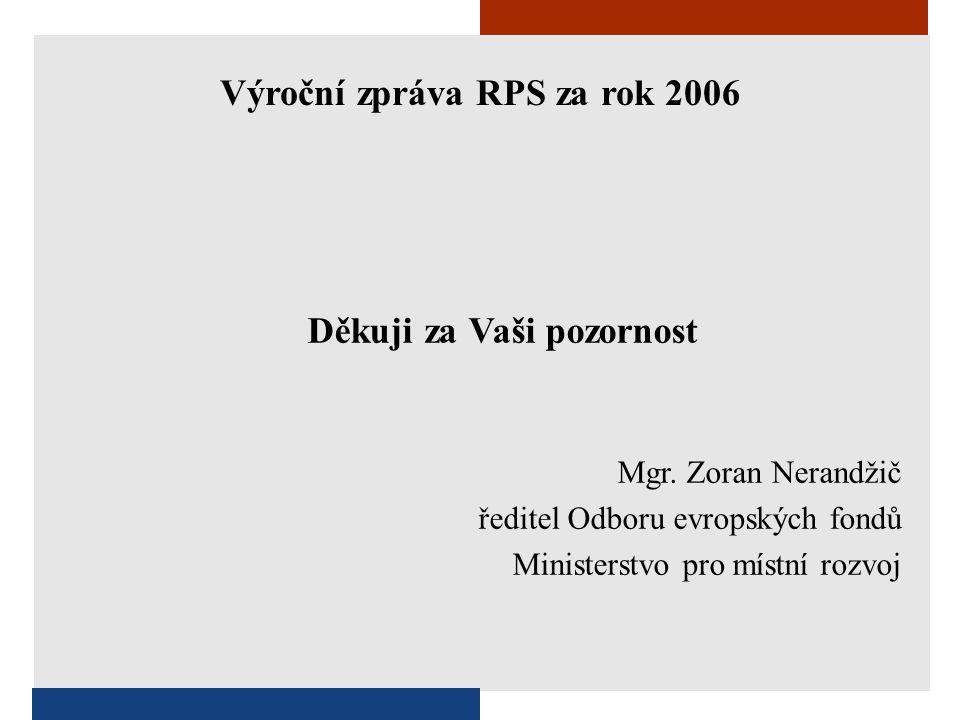 Děkuji za Vaši pozornost Mgr. Zoran Nerandžič ředitel Odboru evropských fondů Ministerstvo pro místní rozvoj Výroční zpráva RPS za rok 2006