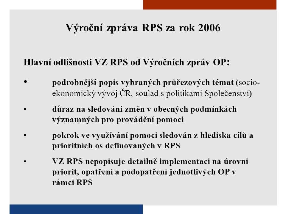 Hlavní odlišnosti VZ RPS od Výročních zpráv OP : • podrobnější popis vybraných průřezových témat (socio- ekonomický vývoj ČR, soulad s politikami Společenství) • důraz na sledování změn v obecných podmínkách významných pro provádění pomoci • pokrok ve využívání pomoci sledován z hlediska cílů a prioritních os definovaných v RPS • VZ RPS nepopisuje detailně implementaci na úrovni priorit, opatření a podopatření jednotlivých OP v rámci RPS Výroční zpráva RPS za rok 2006