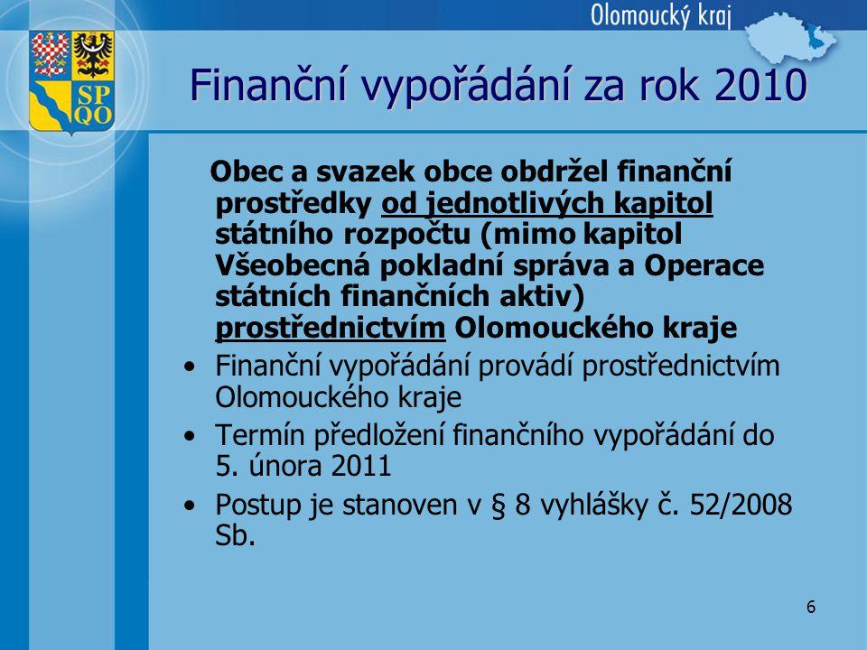 6 Finanční vypořádání za rok 2010 Obec a svazek obce obdržel finanční prostředky od jednotlivých kapitol státního rozpočtu (mimo kapitol Všeobecná pokladní správa a Operace státních finančních aktiv) prostřednictvím Olomouckého kraje •Finanční vypořádání provádí prostřednictvím Olomouckého kraje •Termín předložení finančního vypořádání do 5.