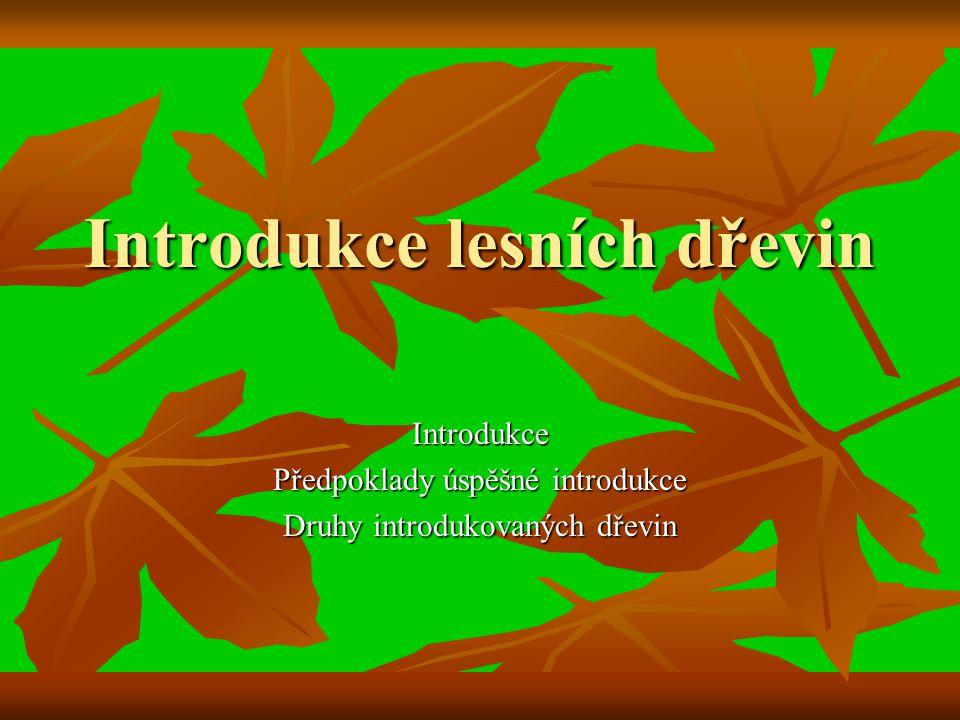 Introdukce lesních dřevin Introdukce Předpoklady úspěšné introdukce Druhy introdukovaných dřevin