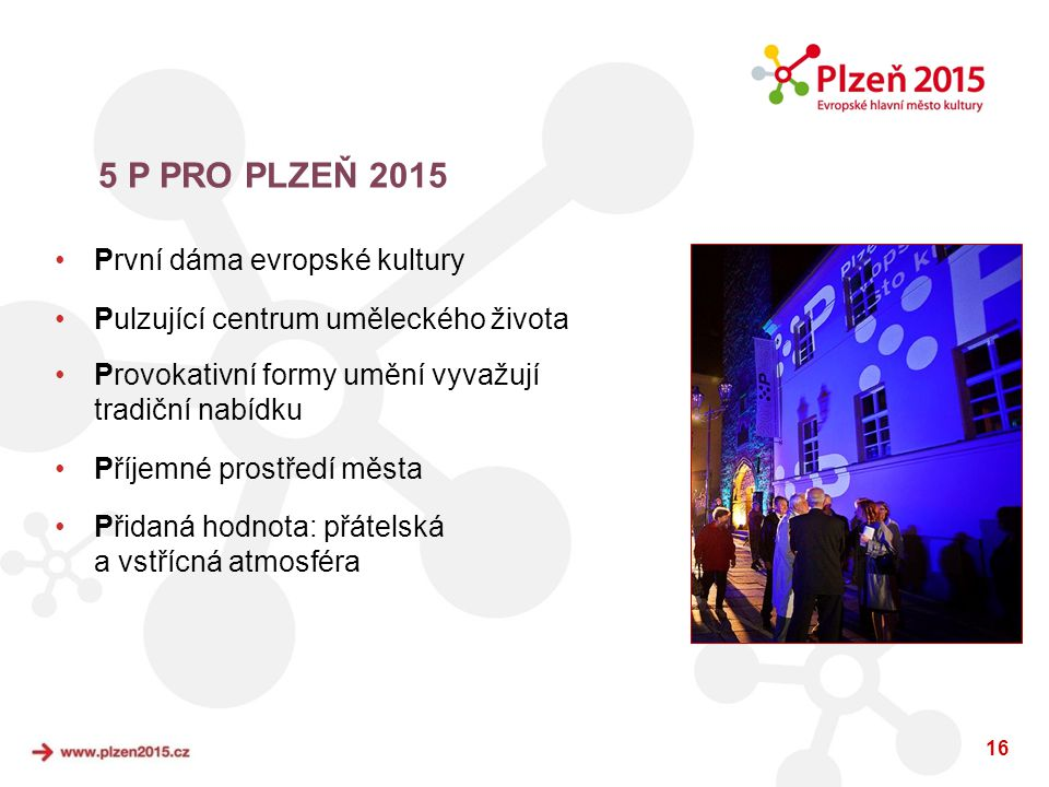 16 5 P PRO PLZEŇ 2015 •První dáma evropské kultury •Pulzující centrum uměleckého života •Provokativní formy umění vyvažují tradiční nabídku •Příjemné