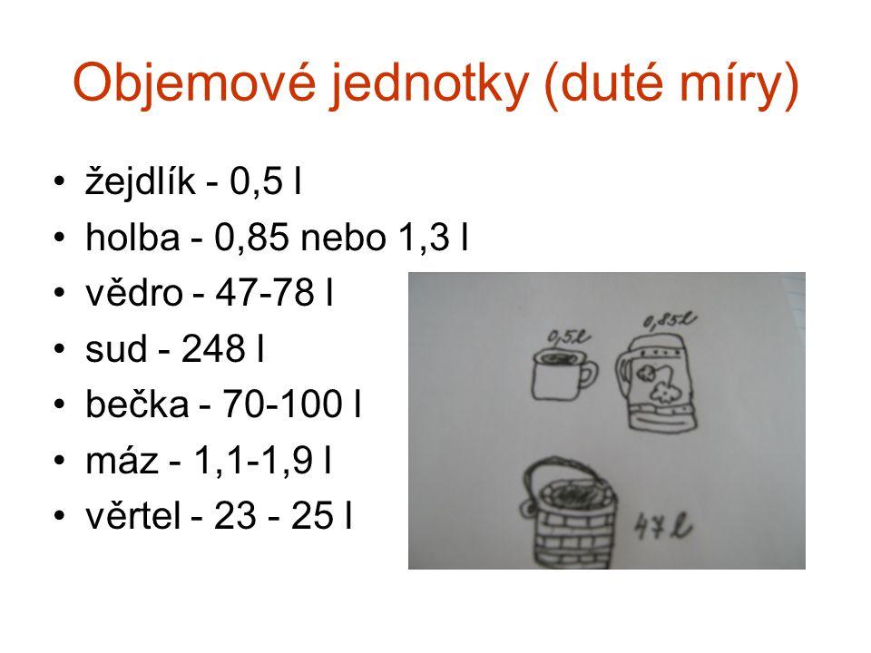 Objemové jednotky (duté míry) •žejdlík - 0,5 l •holba - 0,85 nebo 1,3 l •vědro - 47-78 l •sud - 248 l •bečka - 70-100 l •máz - 1,1-1,9 l •věrtel - 23
