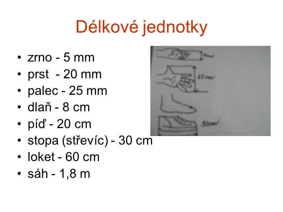 Délkové jednotky •zrno - 5 mm •prst - 20 mm •palec - 25 mm •dlaň - 8 cm •píď - 20 cm •stopa (střevíc) - 30 cm •loket - 60 cm •sáh - 1,8 m