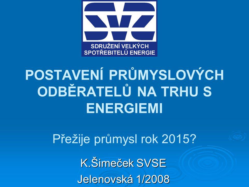 POSTAVENÍ PRŮMYSLOVÝCH ODBĚRATELŮ NA TRHU S ENERGIEMI Přežije průmysl rok 2015? K.Šimeček SVSE Jelenovská 1/2008