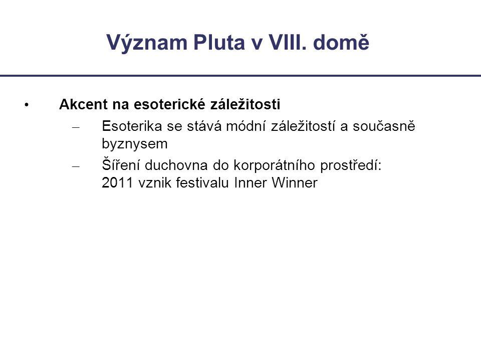 Význam Pluta v VIII. domě • Akcent na esoterické záležitosti – Esoterika se stává módní záležitostí a současně byznysem – Šíření duchovna do korporátn