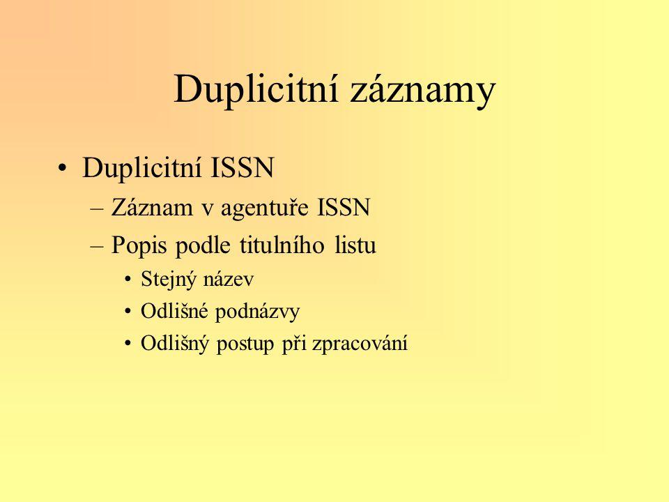 Duplicitní záznamy •Duplicitní ISSN –Záznam v agentuře ISSN –Popis podle titulního listu •Stejný název •Odlišné podnázvy •Odlišný postup při zpracování