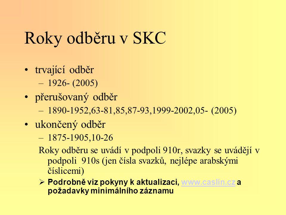 Roky odběru v SKC •trvající odběr –1926- (2005) •přerušovaný odběr –1890-1952,63-81,85,87-93,1999-2002,05- (2005) •ukončený odběr –1875-1905,10-26 Roky odběru se uvádí v podpoli 910r, svazky se uvádějí v podpoli 910s (jen čísla svazků, nejlépe arabskými číslicemi)  Podrobně viz pokyny k aktualizaci, www.caslin.cz a požadavky minimálního záznamuwww.caslin.cz