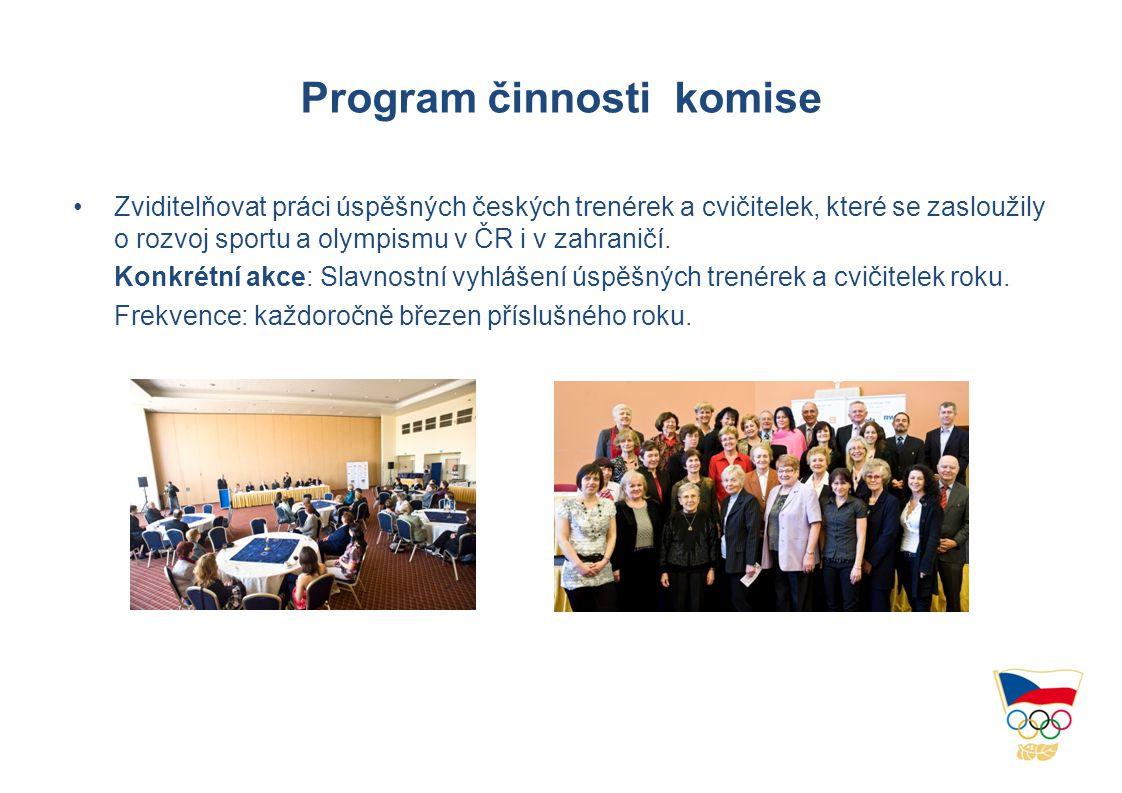 Program činnosti komise •Zviditelňovat práci úspěšných českých trenérek a cvičitelek, které se zasloužily o rozvoj sportu a olympismu v ČR i v zahraničí.