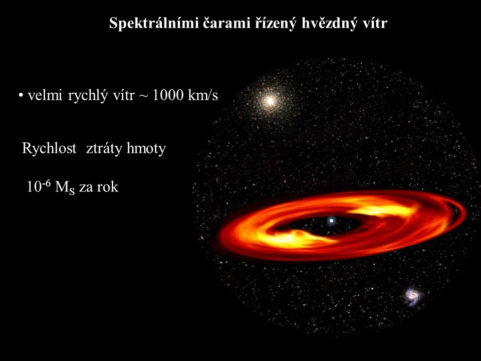 Spektrálními čarami řízený hvězdný vítr • velmi rychlý vítr ~ 1000 km/s Rychlost ztráty hmoty 10 -6 M S za rok