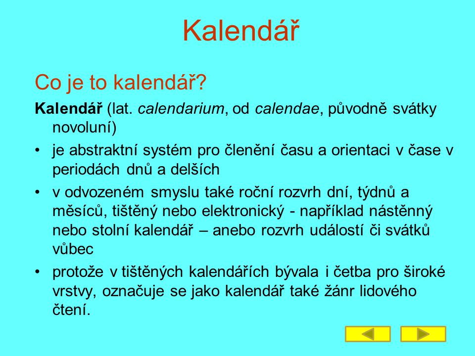 Kalendář Co je to kalendář? Kalendář (lat. calendarium, od calendae, původně svátky novoluní) •je abstraktní systém pro členění času a orientaci v čas