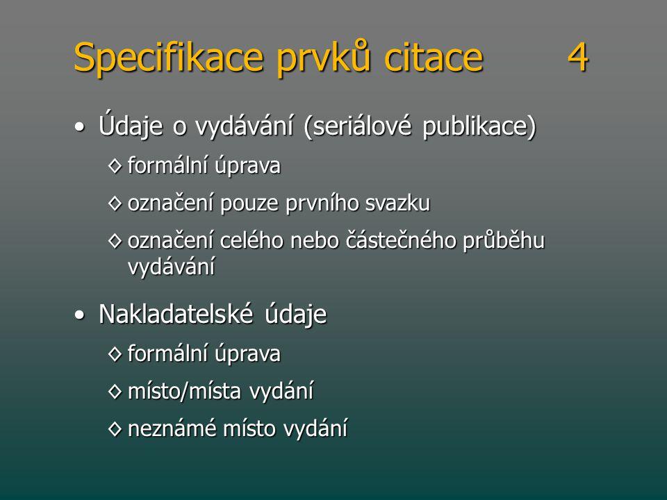 Specifikace prvků citace 4 •Údaje o vydávání (seriálové publikace) ◊formální úprava ◊označení pouze prvního svazku ◊označení celého nebo částečného pr