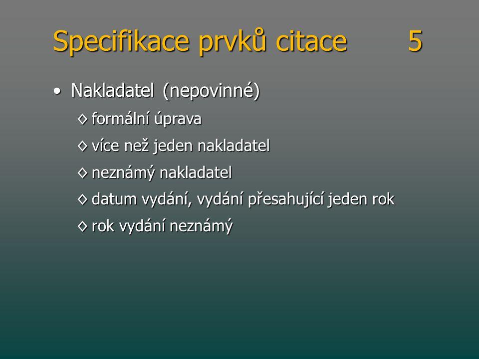 Specifikace prvků citace 5 •Nakladatel (nepovinné) ◊formální úprava ◊více než jeden nakladatel ◊neznámý nakladatel ◊datum vydání, vydání přesahující j