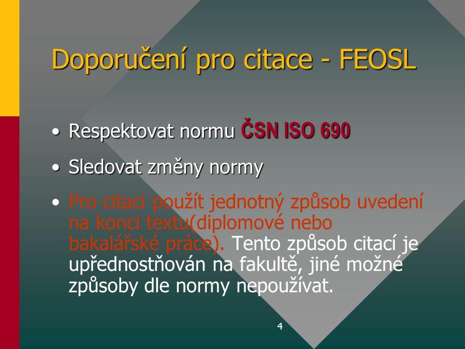4 Doporučení pro citace - FEOSL •Respektovat normu ČSN ISO 690 •Sledovat změny normy • •Pro citaci použít jednotný způsob uvedení na konci textu(diplo