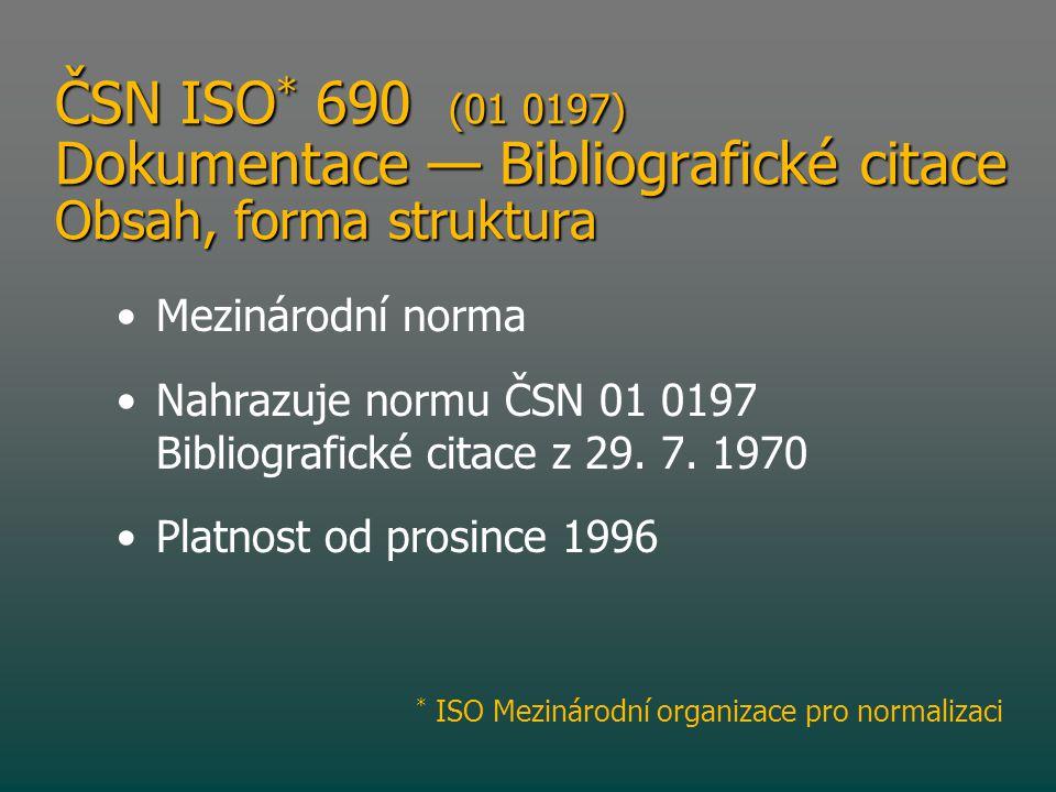 ČSN ISO * 690 (01 0197) Dokumentace — Bibliografické citace Obsah, forma struktura • •Mezinárodní norma • •Nahrazuje normu ČSN 01 0197 Bibliografické