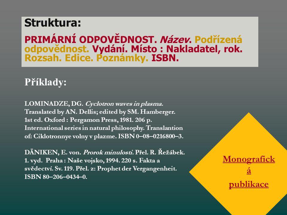 Struktura: PRIMÁRNÍ ODPOVĚDNOST. Název. Podřízená odpovědnost. Vydání. Místo : Nakladatel, rok. Rozsah. Edice. Poznámky. ISBN. Monografick á publikace