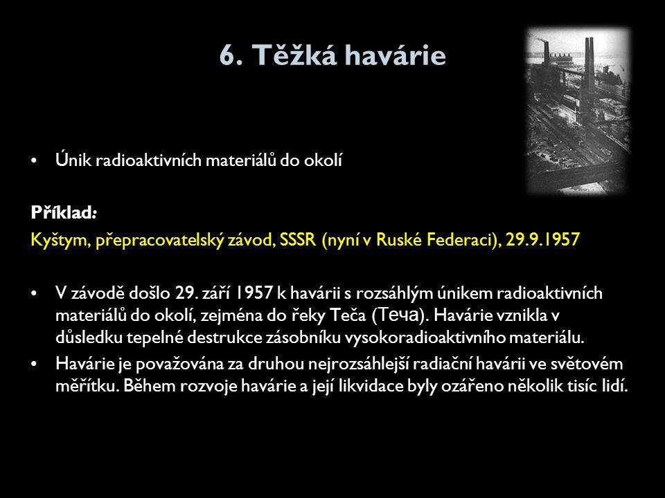 6. Těžká havárie •Únik radioaktivních materiálů do okolí Příklad: Kyštym, přepracovatelský závod, SSSR (nyní v Ruské Federaci), 29.9.1957 •V závodě do