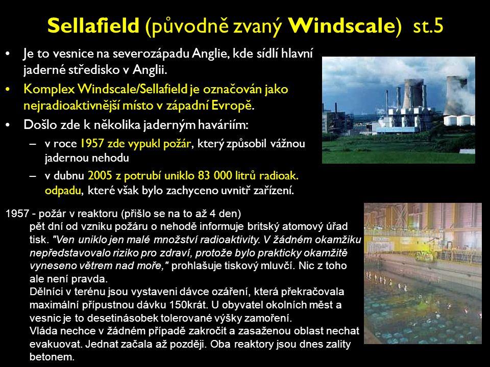 Sellafield (původně zvaný Windscale) st.5 •Je to vesnice na severozápadu Anglie, kde sídlí hlavní jaderné středisko v Anglii. •Komplex Windscale/Sella