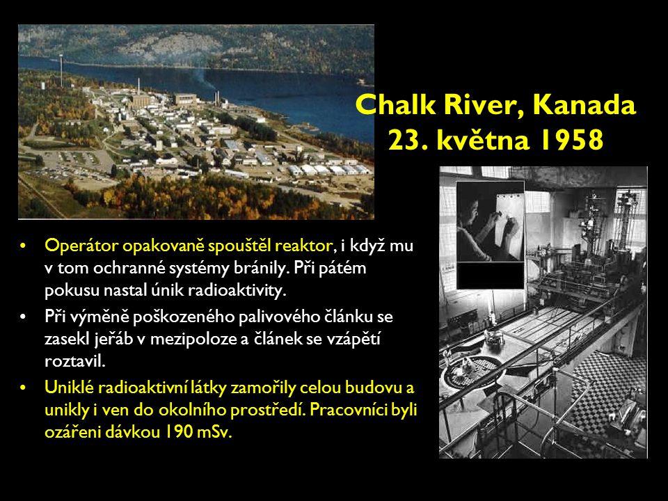 Chalk River, Kanada 23. května 1958 •Operátor opakovaně spouštěl reaktor, i když mu v tom ochranné systémy bránily. Při pátém pokusu nastal únik radio