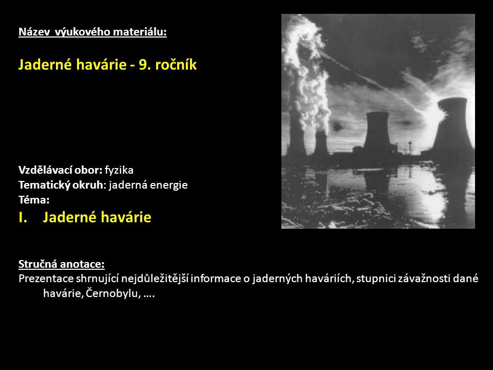 Internetové zdroje:  http://atominfo.cz/ http://atominfo.cz/  http://radioaktivita.cz.sweb.cz/mileisland.htm http://radioaktivita.cz.sweb.cz/mileisland.htm  http://cernobyl.euweb.cz/ http://cernobyl.euweb.cz/  http://master.ct24.cz/kalendarium/10085-jaderna-havarie-v-pensylvanii- americky-cernobyl/ http://master.ct24.cz/kalendarium/10085-jaderna-havarie-v-pensylvanii- americky-cernobyl/  http://www.pozary.cz/serial/nehody-katastrofy-jaderne-elektrarny/ http://www.pozary.cz/serial/nehody-katastrofy-jaderne-elektrarny/  http://chernobyl-disaster.com/chernobyl-vehicle-graveyard.php http://chernobyl-disaster.com/chernobyl-vehicle-graveyard.php  http://electrodes.wordpress.com/2009/07/12/remember-chernobyl-nuclear- disaster-contamination-worse-than-previously-thought/ http://electrodes.wordpress.com/2009/07/12/remember-chernobyl-nuclear- disaster-contamination-worse-than-previously-thought/  http://media.cns-snc.ca/history/early_years/earlyyears.html http://media.cns-snc.ca/history/early_years/earlyyears.html  http://www.peakoil.org.au/news/does_nuclear_energy_produce_no_co2.htm http://www.peakoil.org.au/news/does_nuclear_energy_produce_no_co2.htm  http://www.stream.cz/videodne/117 http://www.stream.cz/videodne/117