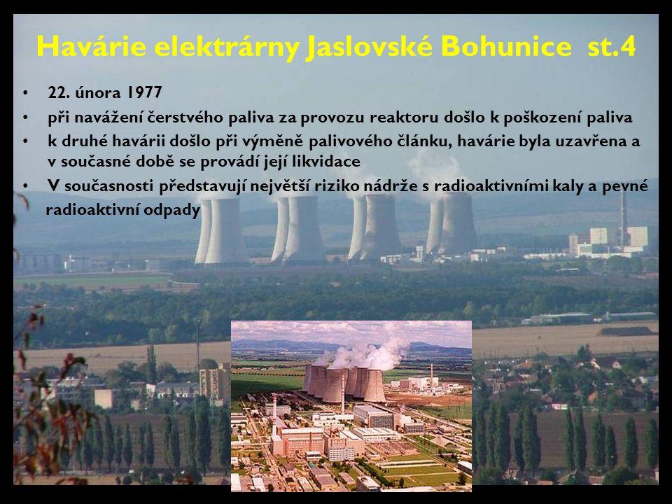 Havárie elektrárny Jaslovské Bohunice st.4 •22. února 1977 •při navážení čerstvého paliva za provozu reaktoru došlo k poškození paliva •k druhé havári
