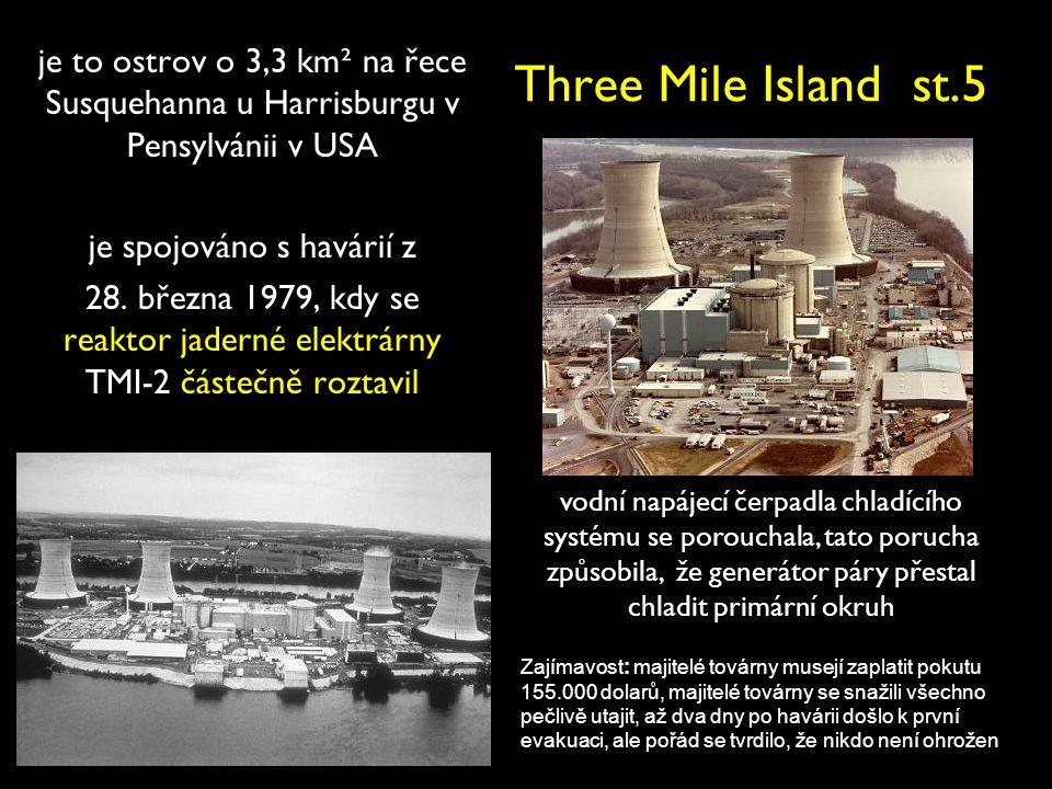 Three Mile Island st.5 je to ostrov o 3,3 km² na řece Susquehanna u Harrisburgu v Pensylvánii v USA je spojováno s havárií z 28. března 1979, kdy se r