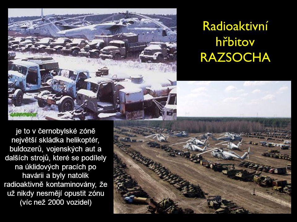 Radioaktivní hřbitov RAZSOCHA je to v černobylské zóně největší skládka helikoptér, buldozerů, vojenských aut a dalších strojů, které se podílely na ú
