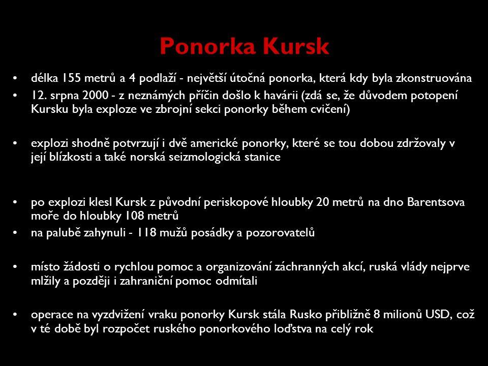 Ponorka Kursk •délka 155 metrů a 4 podlaží - největší útočná ponorka, která kdy byla zkonstruována •12. srpna 2000 - z neznámých příčin došlo k havári
