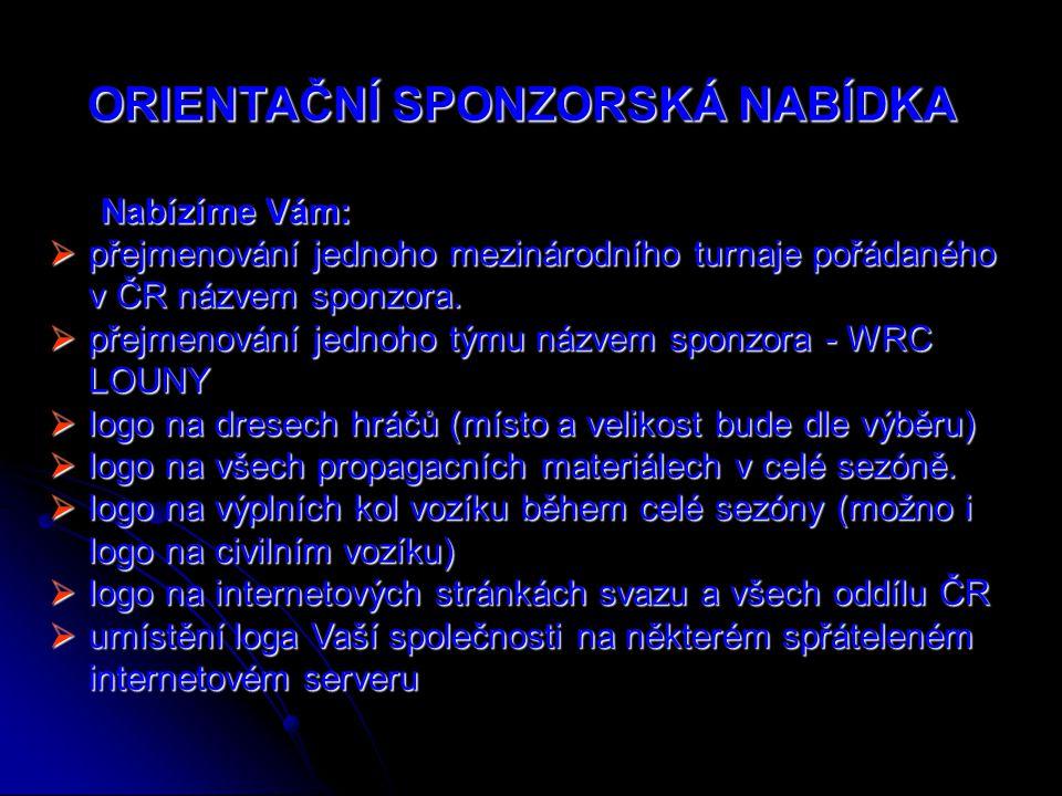 ORlENTAČNÍ SPONZORSKÁ NABÍDKA Nabízíme Vám:  přejmenování jednoho mezinárodního turnaje pořádaného v ČR názvem sponzora.  přejmenování jednoho týmu