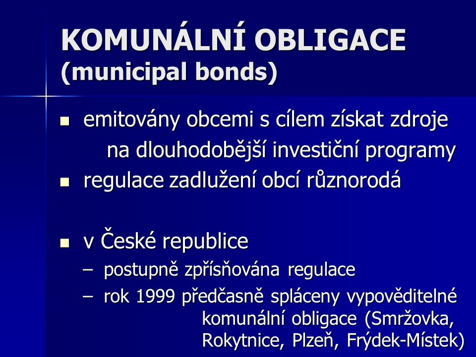 KOMUNÁLNÍ OBLIGACE (municipal bonds)  emitovány obcemi s cílem získat zdroje na dlouhodobější investiční programy  regulace zadlužení obcí různorodá