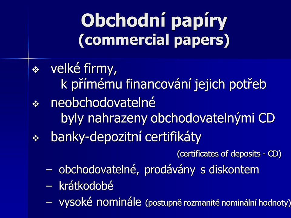 Obchodní papíry (commercial papers)  velké firmy, k přímému financování jejich potřeb  neobchodovatelné byly nahrazeny obchodovatelnými CD  banky-d