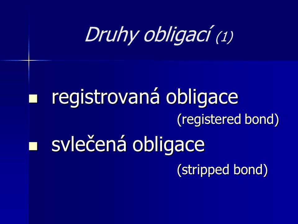 Druhy obligací (1)  registrovaná obligace (registered bond) (registered bond)  svlečená obligace (stripped bond)