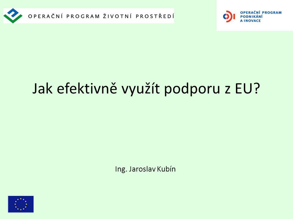 Jak efektivně využít podporu z EU? Ing. Jaroslav Kubín