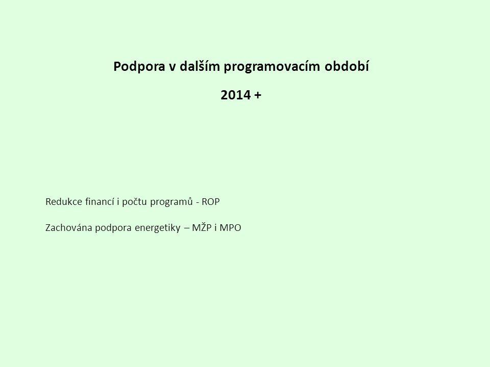 Redukce financí i počtu programů - ROP Zachována podpora energetiky – MŽP i MPO Podpora v dalším programovacím období 2014 +