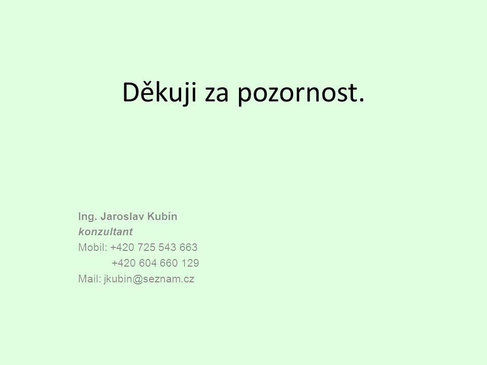 Děkuji za pozornost. Ing. Jaroslav Kubín konzultant Mobil: +420 725 543 663 +420 604 660 129 Mail: jkubin@seznam.cz