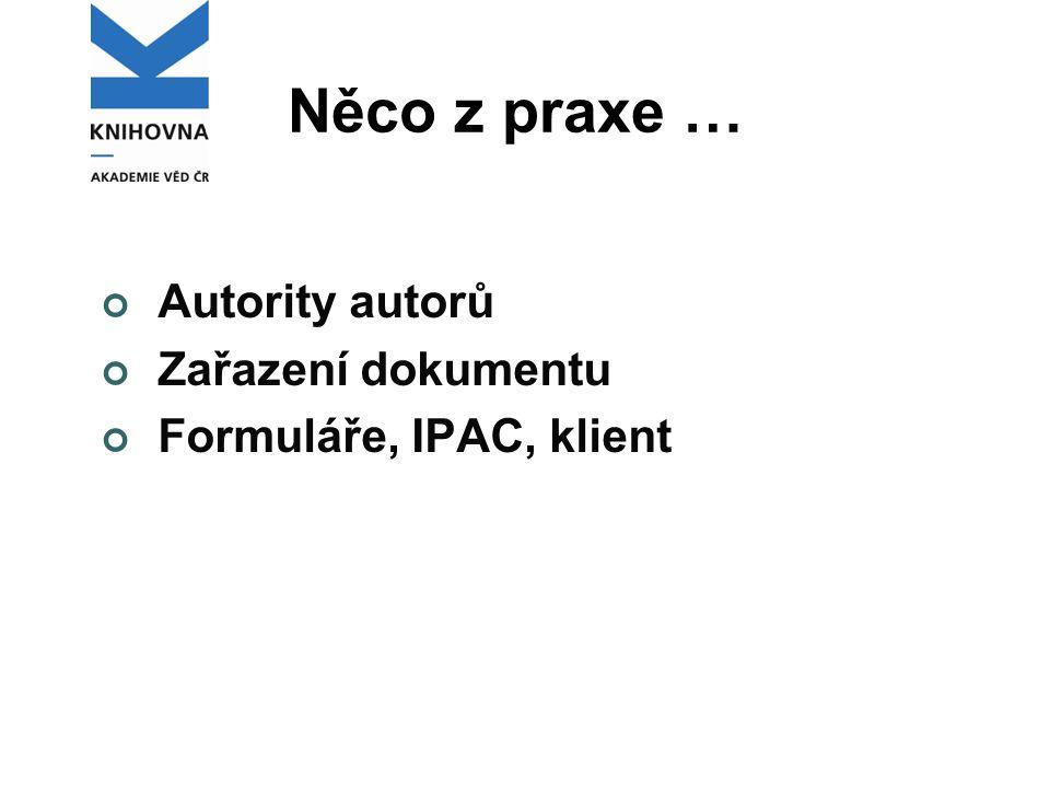 Něco z praxe … Autority autorů Zařazení dokumentu Formuláře, IPAC, klient