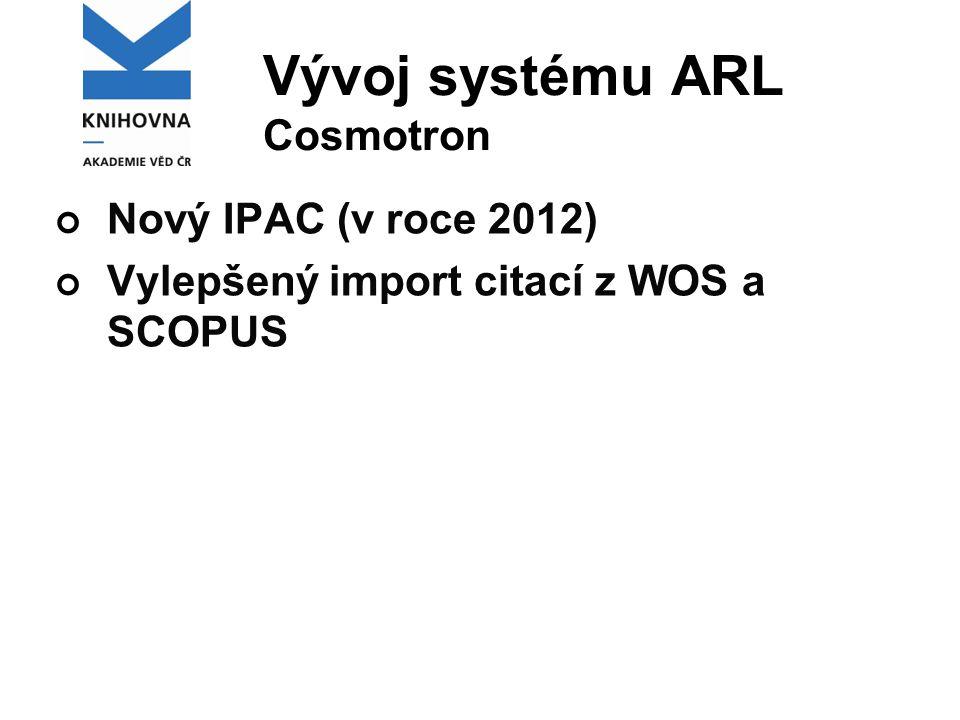 Vývoj systému ARL Cosmotron Nový IPAC (v roce 2012) Vylepšený import citací z WOS a SCOPUS