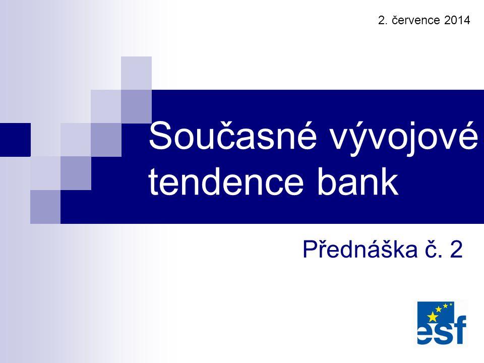 Přednáška č. 2 Současné vývojové tendence bank 2. července 2014